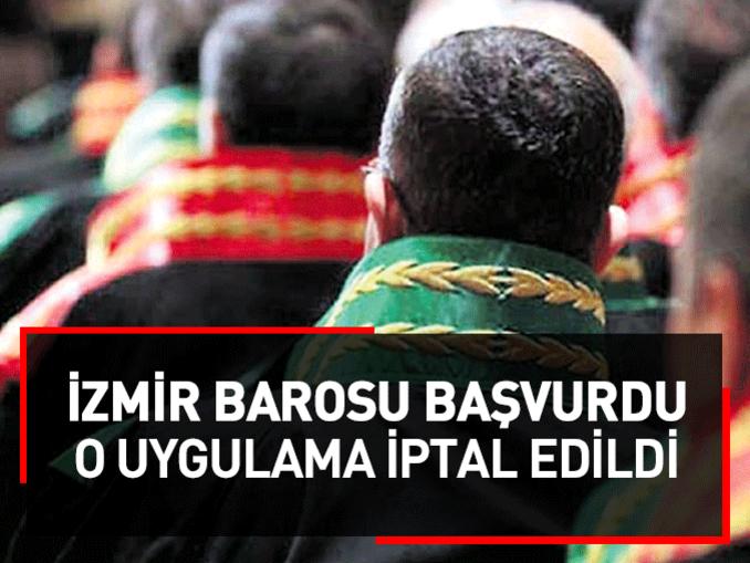 İzmir Barosunun başvurusuyla o uygulama iptal edildi